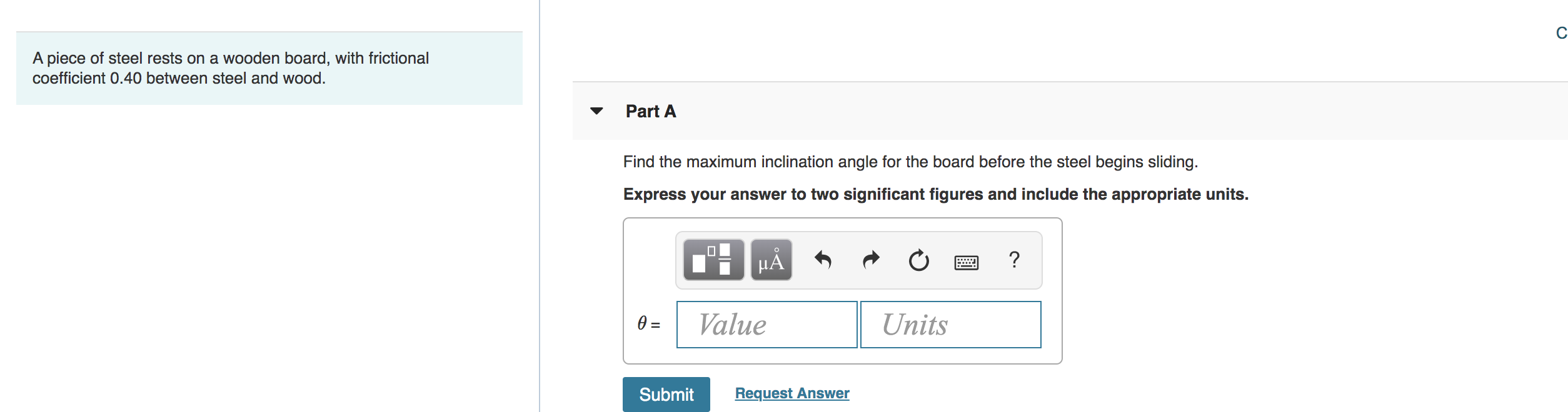 C A piece of steel rests on a wOoden board, with frictional coefficient 0.40 between steel and wood. Part A Find the maximum inclination angle for the board before the steel begins sliding. Express your answer to two significant figures and include the appropriate units. ? HA Value Units 0 = Submit Request Answer