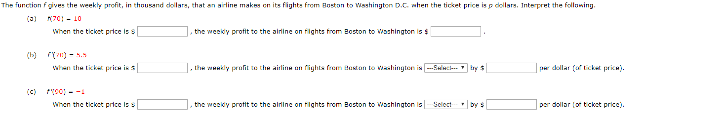 The function f gives the weekly profit, in thousand dollars, that an airline makes on its flights from Boston to Washington D.C. when the ticket price is p dollars. Interpret the following. f(70) 10 (a) When the ticket price is $ the weekly profit to the airline on flights from Boston to Washington is $ f'(70) 5.5 (b) per dollar (of ticket price) ,the weekly profit to the airline on flights from Boston to Washington is--Select When the ticket price is $ by $ (c) f'(90) -1 Select-by $ per dollar (of ticket price) When the ticket price is $ the weekly profit to the airline on flights from Boston to Washington is