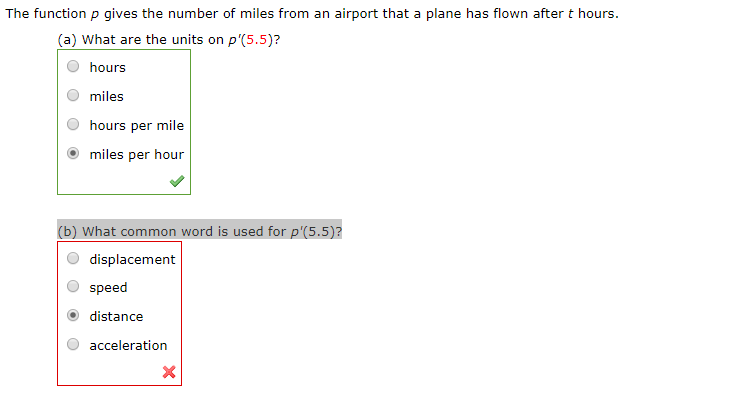 The function p gives the number of miles from an airport that a plane has flown after t hours. (a) What are the units on p'(5.5)? hours miles hours per mile miles per hour (b) What common word is used for p'(5.5)? displacement speed distance acceleration