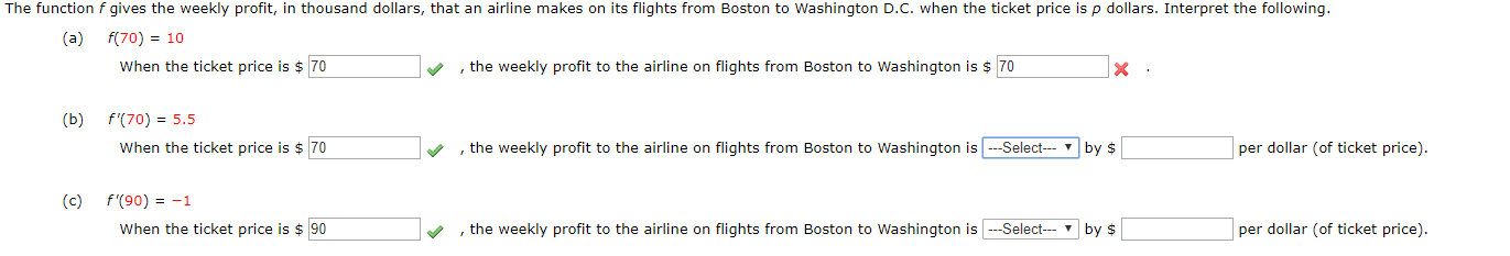 The function f gives the weekly profit, in thousand dollars, that an airline makes on its flights from Boston to Washington D.C. when the ticket price isp dollars. Interpret the following. (a) f(70) 10 When the ticket price is $70 ,the weekly profit to the airline on flights from Boston to Washington is 70 (b) f(70) 5.5 , the weekly profit to the airline on flights from Boston to Washington isSelect When the ticket price is $ 70 per dollar (of ticket price). by $ (c) f'(90)-1 When the ticket price is 90 --Select by , the weekly profit to the airline on flights from Boston to Washington is per dollar (of ticket price).