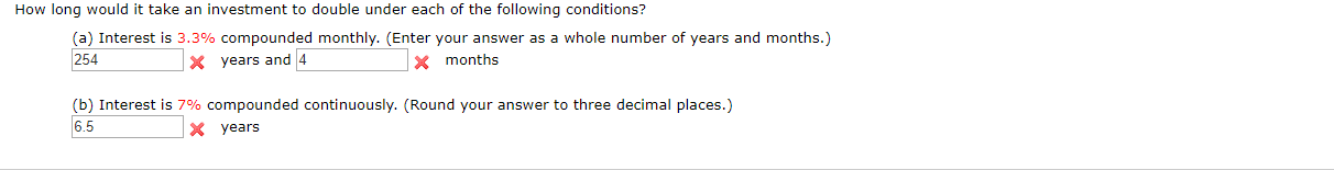 How long would it take an investment to double under each of the following conditions? (a) Interest is 3.3% compounded monthly. (Enter your answer as a whole number of years and months.) 254 X years and 4 months (b) Interest is 7% compounded continuously. (Round your answer to three decimal places.) 6.5 X years
