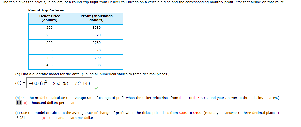 The table gives the price t, in dollars, of a round-trip flight from Denver to Chicago on a certain airline and the corresponding monthly profit P for that airline on that route. Round-trip Airfares Profit (thousands dollars) Ticket Price (dollars) 200 3080 250 3520 300 3760 350 3820 400 3700 450 3380 (a) Find a quadratic model for the data. (Round all numerical values to three decimal places.) -0.037225.529t - 527.143 P(t) (b) Use the model to calculate the average rate of change of profit when the ticket price rises from $200 to $250. (Round your answer to three decimal places.) 8.8 thousand dollars per dollar (c) Use the model to calculate the average rate of change of profit when the ticket price rises from $350 to $400. (Round your answer to three decimal places.)