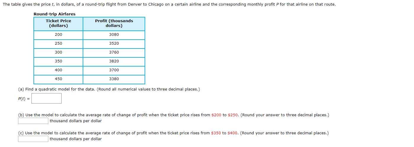 The table gives the price t, in dollars, of a round-trip flight from Denver to Chicago on a certain airline and the corresponding monthly profit P for that airline on that route. Round-trip Airfares Ticket Price Profit (thousands dollars) (dollars) 200 3080 250 3520 3760 300 350 3820 400 3700 450 3380 (a) Find a quadratic model for the data. (Round all numerical values to three decimal places.) P(t) (b) Use the model to calculate the average rate of change of profit when the ticket price rises from $200 to $250. (Round your answer to three decimal places.) thousand dollars per dollar (c) Use the model to calculate the average rate of change of profit when the ticket price rises from $350 to $400. (Round your answer to three decimal places.) thousand dollars per dollar