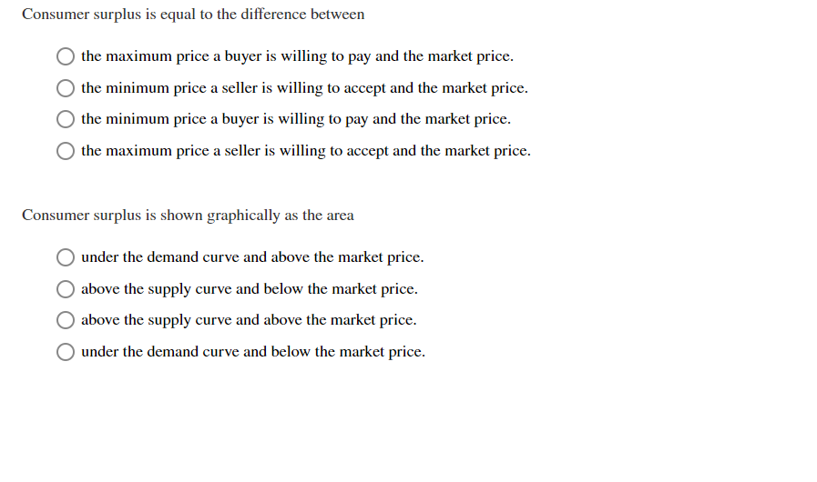 Consumer surplus is equal to the difference between the maximum price a buyer is willing to pay and the market price. the minimum price a seller is wiling to accept and the market price the minimum price a buyer is willing to pay and the market price the maximum price a seller is willing to accept and the market price Consumer surplus is shown graphically as the area under the demand curve and above the market price. above the supply curve and below the market price. above the supply curve and above the market price under the demand curve and below the market price.