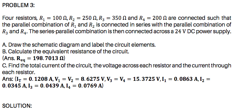 the parallel combination of R, and R2 is connected in series with the parallel combination of R3 and R4. The series-parallel combination is then connected across a 24 V DC power supply. A. Draw the schematic diagram and label the circuit elements. B. Calculate the equivalent resistance of the circuit. |(Ans. Req = 198. 7013 N) C. Find the total current of the circuit, the voltage across each resistor and the current through each resistor.