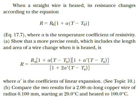 When a straight wire is heated, its resistance changes according to the equation R= R[1 + a(T – To)] (Eq. 17.7), where a is the temperature coefficient of resistivity. (a) Show that a more precise result, which includes the length and area of a wire change when it is heated, is R,[1 + a(T - T)I1 + a'(T - T,)] [1 + 2a'(T – T,)] R = where a' is the coefficient of linear expansion. (See Topic 10.) (b) Compare the two results for a 2.00-m-long copper wire of radius 0.100 mm, starting at 20.0°C and heated to 100.0°C.