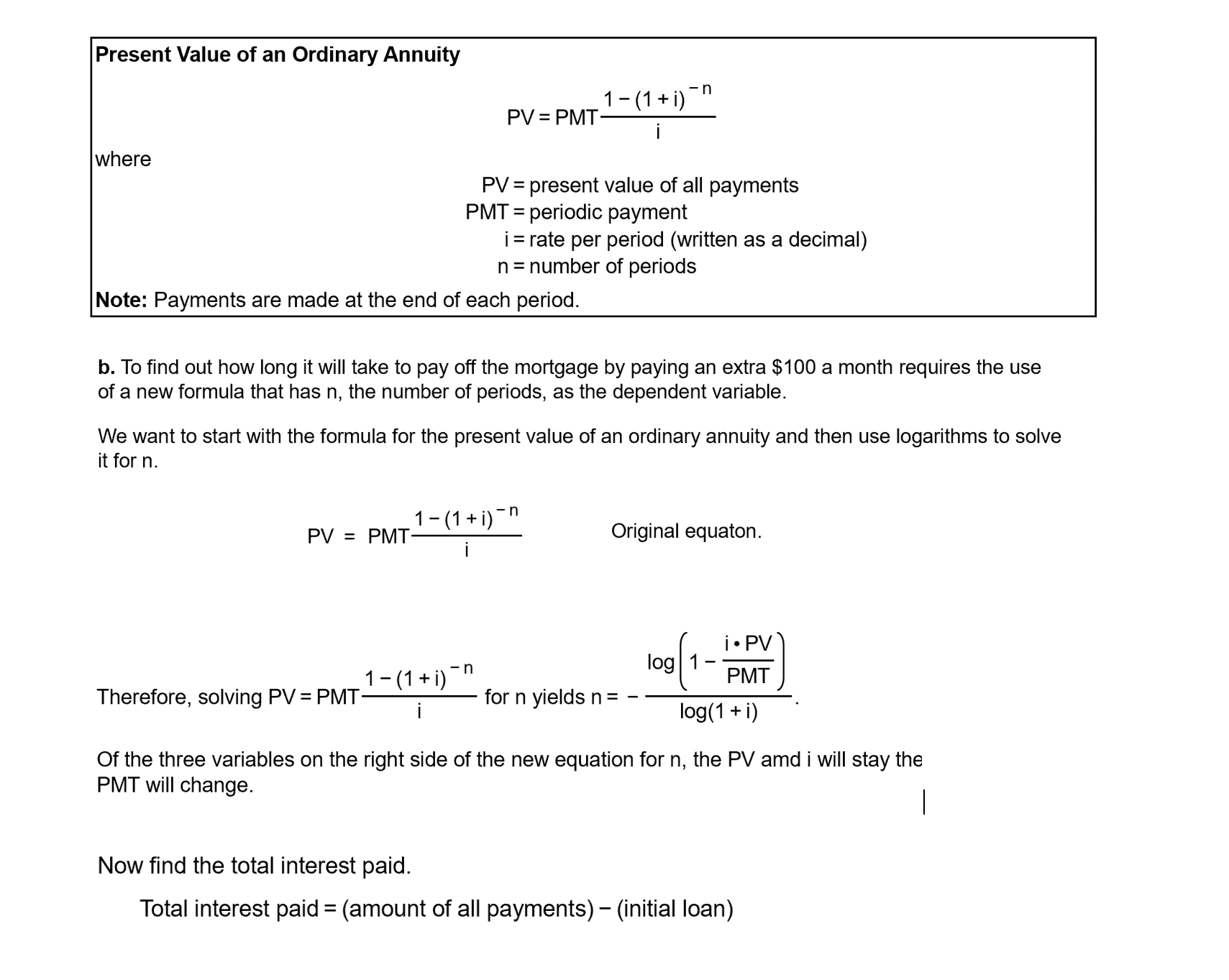 """Present Value of an Ordinary Annuity -n 1-(1 + i) PV = PMT- where PV = present value of all payments PMT = periodic payment i= rate per period (written as a decimal) n= number of periods %3D %3D Note: Payments are made at the end of each period. b. To find out how long it will take to pay off the mortgage by paying an extra $100 a month requires the use of a new formula that has n, the number of periods, as the dependent variable. We want to start with the formula for the present value of an ordinary annuity and then use logarithms to solve it for n. 1-(1+ i) -n PV = PMT: Original equaton. i• PV log 1 1-(1+ i)"""" PMT Therefore, solving PV = PMT for n yields n= log(1 + i) Of the three variables on the right side of the new equation for n, the PV amd i will stay the PMT will change. Now find the total interest paid. Total interest paid = (amount of all payments) – (initial loan)"""
