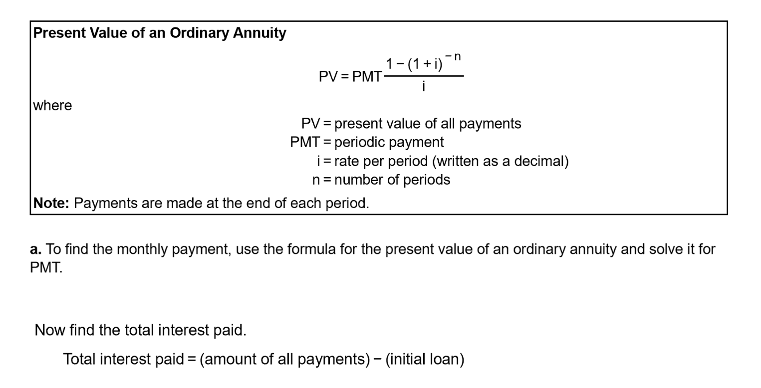 Present Value of an Ordinary Annuity 1- (1 + i) PV = PMT- i where PV = present value of all payments PMT = periodic payment i= rate per period (written as a decimal) n= number of periods %3D Note: Payments are made at the end of each period. a. To find the monthly payment, use the formula for the present value of an ordinary annuity and solve it for PMT. Now find the total interest paid. Total interest paid = (amount of all payments) - (initial loan)