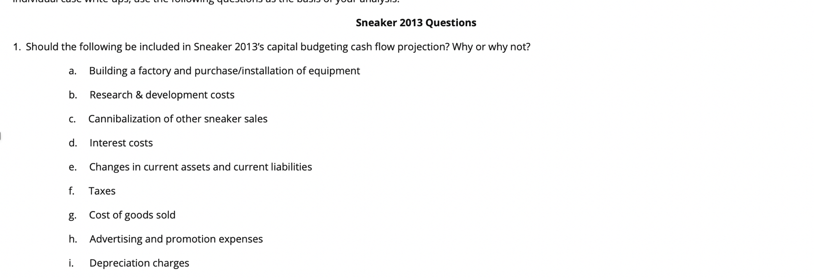 """""""yoar ananyPIP, Sneaker 2013 Questions 1. Should the following be included in Sneaker 2013's capital budgeting cash flow projection? Why or why not? Building a factory and purchase/installation of equipment а. Research & development costs b. Cannibalization of other sneaker sales с. d. Interest costs Changes in current assets and current liabilities е. f Таxes Cost of goods sold Advertising and promotion expenses h. i. Depreciation charges"""