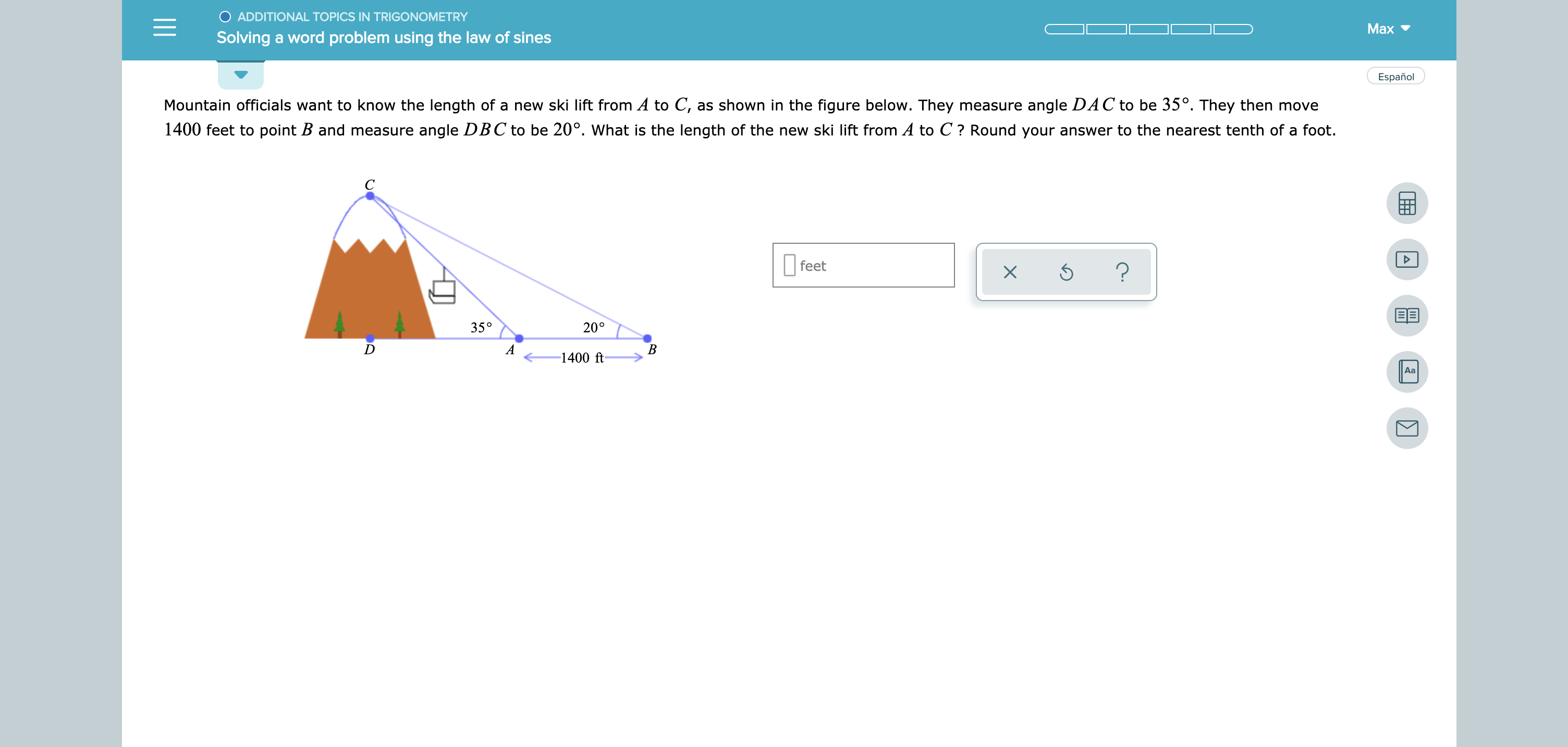 ADDITIONAL TOPICS IN TRIGONOMETRY Мах Solving a word problem using the law of sines Español Mountain officials want to know the length of a new ski lift from A to C, as shown in the figure below. They measure angle DAC to be 35°. They then move 1400 feet to point B and measure angle DBC to be 20°. What is the length of the new ski lift from A to C? Round your answer to the nearest tenth of a foot feet ? 35° 20° A В 1400 ft Aa