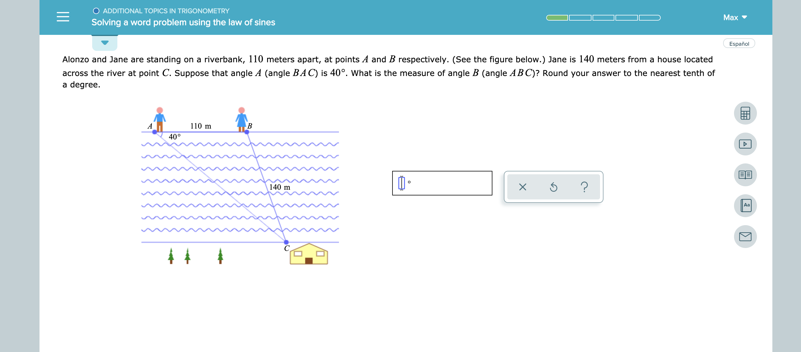 ADDITIONAL TOPICS IN TRIGONOMETRY Max Solving a word problem using the law of sines Español Alonzo and Jane are standing on a riverbank, 110 meters apart, at points A and B respectively. (See the figure below.) Jane is 140 meters from a house located across the river at point C. Suppose that angle A (angle BAC) is 40°. What is the measure of angle B (angle ABC)? Round your answer to the nearest tenth of a degree 110 m A В 40° ? 140 m Aa X -