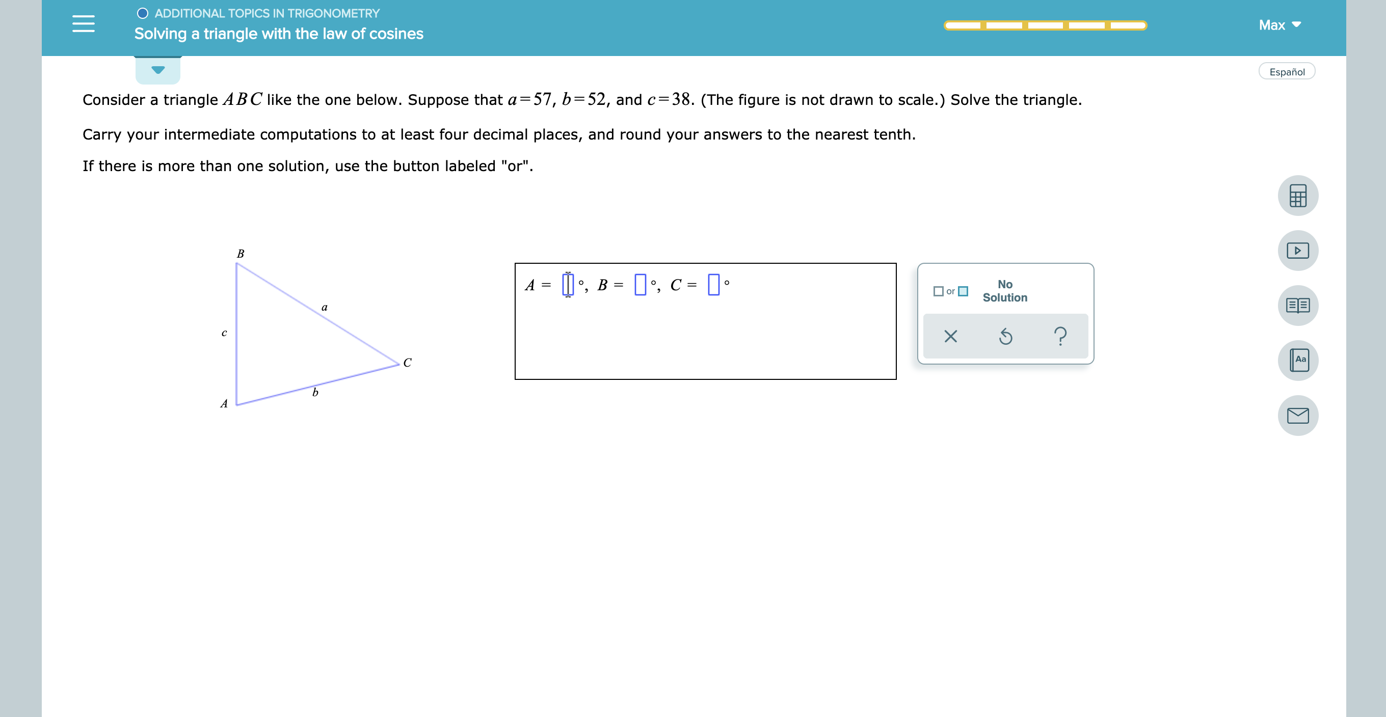 """O ADDITIONAL TOPICS IN TRIGONOMETRY Max Solving a triangle with the law of cosines Español triangle ABC like the one below. Suppose that a- 57, b=52, and c=38. (The figure is not drawn to scale.) Solve the triangle. Consider a Carry your intermediate computations to at least four decimal places, and round your answers to the nearest tenth If there is more than one solution, use the button labeled """"or"""" B ,B , C- No O or Solution BE а ? c Aa С"""