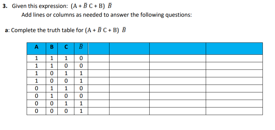3. Given this expression: (A + B C + B) B Add lines or columns as needed to answer the following questions: a: Complete the truth table for (A + B C + B) B в с A 1 1
