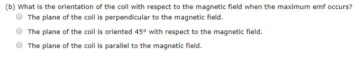 (b) What is the orientation of the coil with respect to the magnetic field when the maximum emf occurs? The plane of the coil is perpendicular to the magnetic field The plane of the coil is oriented 45° with respect to the magnetic field The plane of the coil is parallel to the magnetic field