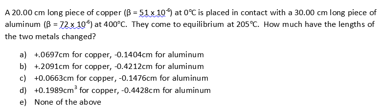 A 20.00 cm long piece of copper (B 51 x 10) at 0°C is placed in contact with a 30.00 cm aluminum (B= 72 x 10) at 400°C. They come to equilibrium at 205°C. How much have the lengths of long piece of - the two metals changed? a) 0697cm for copper, -0.1404cm for aluminum b) 2091cm for copper, -0.4212cm for aluminum c) +0.0663cm for copper, -0.1476cm for aluminum 3 d) 0.1989cm* for copper, -0.4428cm for aluminum e) None of the above