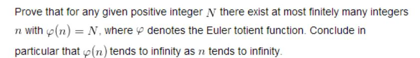 Prove that for any given positive integer N there exist at most finitely many integers denotes the Euler totient function. Conclude in n with(n) N, where particular that (n) tends to infinity as n tends to infinity.