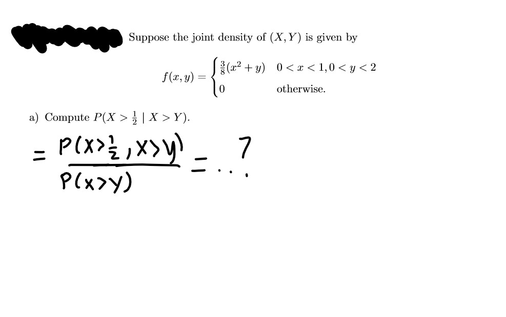 Suppose the joint density of (X,Y) is given by (a2 + y) 0<< x < 1,0 < y < 2 f(x, y) = otherwise. a) Compute P(X >} | X > Y). P(x>y)