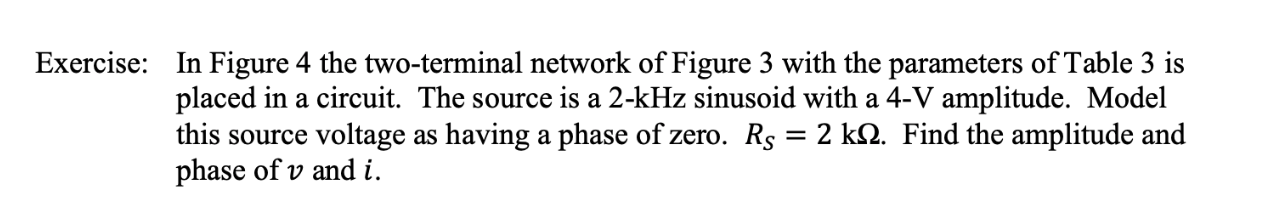 Exercise: In Figure 4 the two-terminal network of Figure 3 with the parameters of Table 3 is placed in a circuit. The source is a 2-kHz sinusoid with a 4-V amplitude. Model this source voltage as having a phase of zero. Rs = 2 kQ. Find the amplitude and phase of v and i