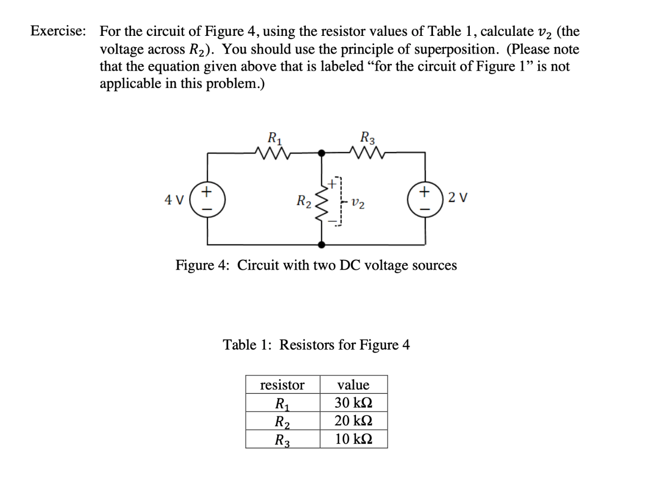 """Exercise: For the circuit of Figure 4, using the resistor values of Table 1, calculate v2 (the voltage across that the equation given above that is labeled """"for the circuit of Figure 1"""" is not applicable in this problem.) R2). You should use the principle of superposition. (Please note R3 R1 W 2 V 4 V R2 Figure 4: Circuit with two DC voltage sources Table 1: Resistors for Figure 4 resistor value 30 k 20 k2 R2 R3 10 k ww"""