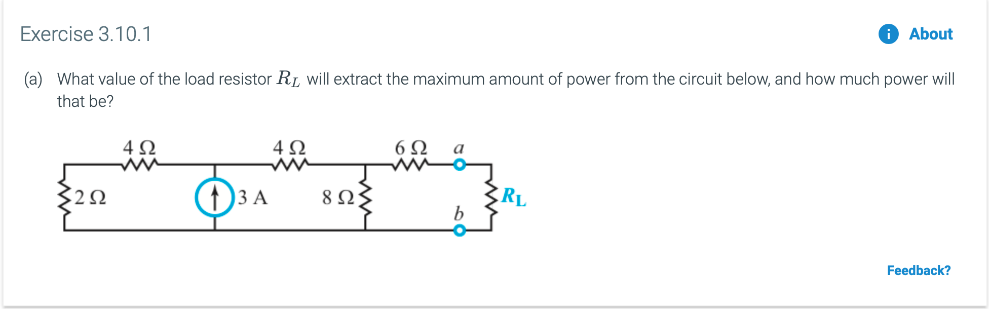 Exercise 3.10.1 About What value of the load resistor R (a) will extract the maximum amount of power from the circuit below, and how much power will that be? 6Ω ww- 4Ω 4Ω RL b 8 Ω ) 3 A Feedback? ww