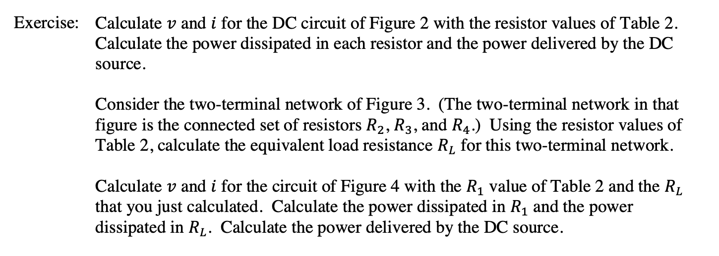 Calculate v and i for the DC circuit of Figure 2 with the resistor values of Table 2 Calculate the power dissipated in each resistor and the power delivered by the DC Exercise: source Consider the two-terminal network of Figure 3. (The two-terminal network in that figure is the connected set of resistors R2, R3, and R4.) Using the resistor values of Table 2, calculate the equivalent load resistance Rj for this two-terminal network Calculate v and i for the circuit of Figure 4 with the R1 value of Table 2 and the Rj that you just calculated. Calculate the power dissipated in R1 and the power dissipated in Rf. Calculate the power delivered by the DC source