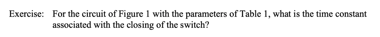 Exercise: For the circuit of Figure 1 with the parameters of Table 1, what is the time constant associated with the closing of the switch?