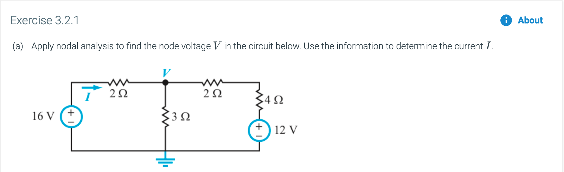 Exercise 3.2.1 About Apply nodal analysis to find the node voltage V in the circuit below. Use the information to determine the current I. (a) w- 2Ω 2Ω 4Ω 3Ω 16 V 12 V