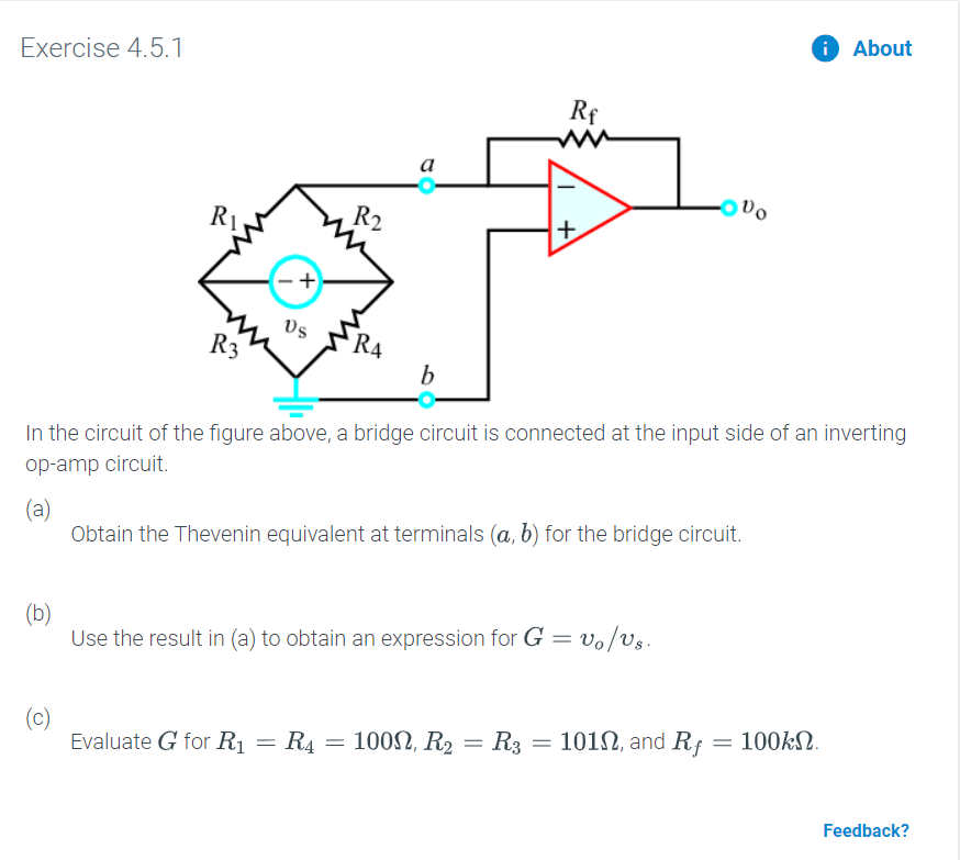 About Exercise 4.5.1 Rf ww а R2 R4 b In the circuit of the figure above, a bridge circuit is connected at the input side of an inverting op-amp circuit. (a) Obtain the Thevenin equivalent at terminals (a, b) for the bridge circuit. (b) Use the result in (a) to obtain an expression for G = vo/Us (c) Evaluate G for R1 101, and Rf = 100kN 100, R2 R3 R4 Feedback?