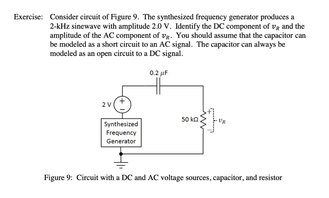 Consider circuit of Figure 9. The synthesized frequency generator produces 2-kHz sinewave with amplitude 2.0 V. Identify the DC component of vR and the amplitude of the AC component of vR. You should assume that the capacitor be modeled as a short circuit to an AC signal. The capacitor modeled as an open circuit to a DC signal Exercise: а can always be can 0.2 uF 2 V 50 kQ VR Synthesized Frequency Generator Figure 9: Circuit with a DC and AC voltage sources, capacitor, and resistor w