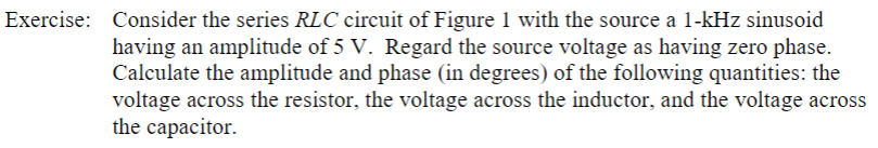 Exercise: Consider the series RLC circuit of Figure 1 with the source a 1-kHz sinusoid having an amplitude of 5 V. Regard the source voltage as having zero phase. Calculate the amplitude and phase (in degrees) of the following quantities: the voltage across the resistor, the voltage across the inductor, and the voltage across the capacitor