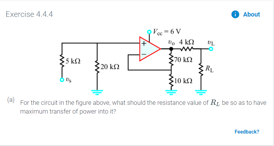 Exercise 4.4.4 About Vcc = 6 V Do 4 k 70 kQ 5 ΚΩ 20 kΩ 10 kQ (a)For the circuit in the figure above, what should the resistance value of R be so as to have maximum transfer of power into it? Feedback? +