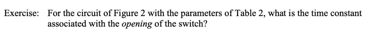 Exercise: For the circuit of Figure 2 with the parameters of Table 2, what is the time constant associated with the opening of the switch?