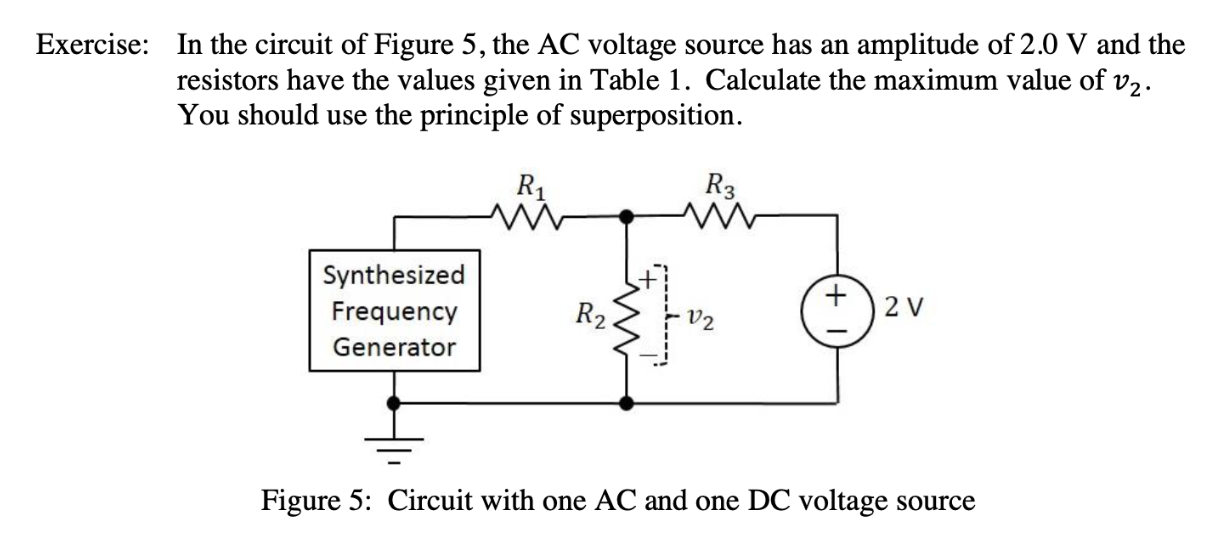 In the circuit of Figure 5, the AC voltage source has an resistors have the values given in Table 1. Calculate the maximum value of v2 You should use the principle of superposition Exercise: amplitude of 2.0 V and the R3 Synthesized 2 V Frequency R2 Generator Figure 5: Circuit with one AC and one DC voltage Source +