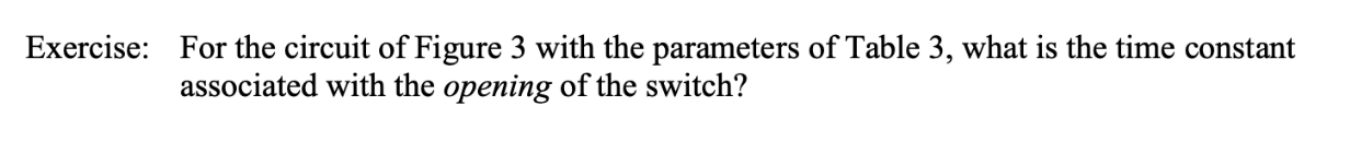 Exercise: For the circuit of Figure 3 with the parameters of Table 3, what is the time constant associated with the opening of the switch?