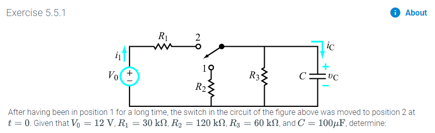 About Exercise 5.5.1 2 ic R3 C: Vo R2 After having been in position 1 for a long time, the switch in the circuit of the figure above was moved to position 2 at 60 k2, and C 1004F, determine: 120 kΩ, R3 t 0. Given that Vo = 12 V, R1 = 30 k2, R2