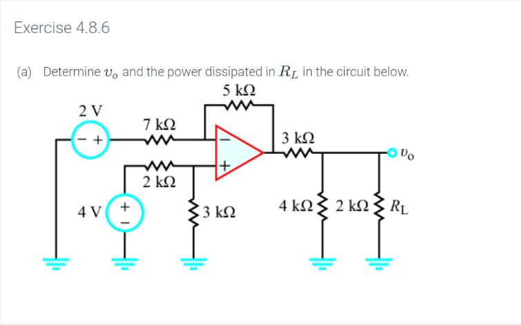 Exercise 4.8.6 Determine vo and the power dissipated in R in the circuit below. 5 ΚΩ (a) 2 V 7 kΩ 3 ΚΩ w 2 ΚΩ 4 ΚΩ 2kΩ RL 3 k2 4 V