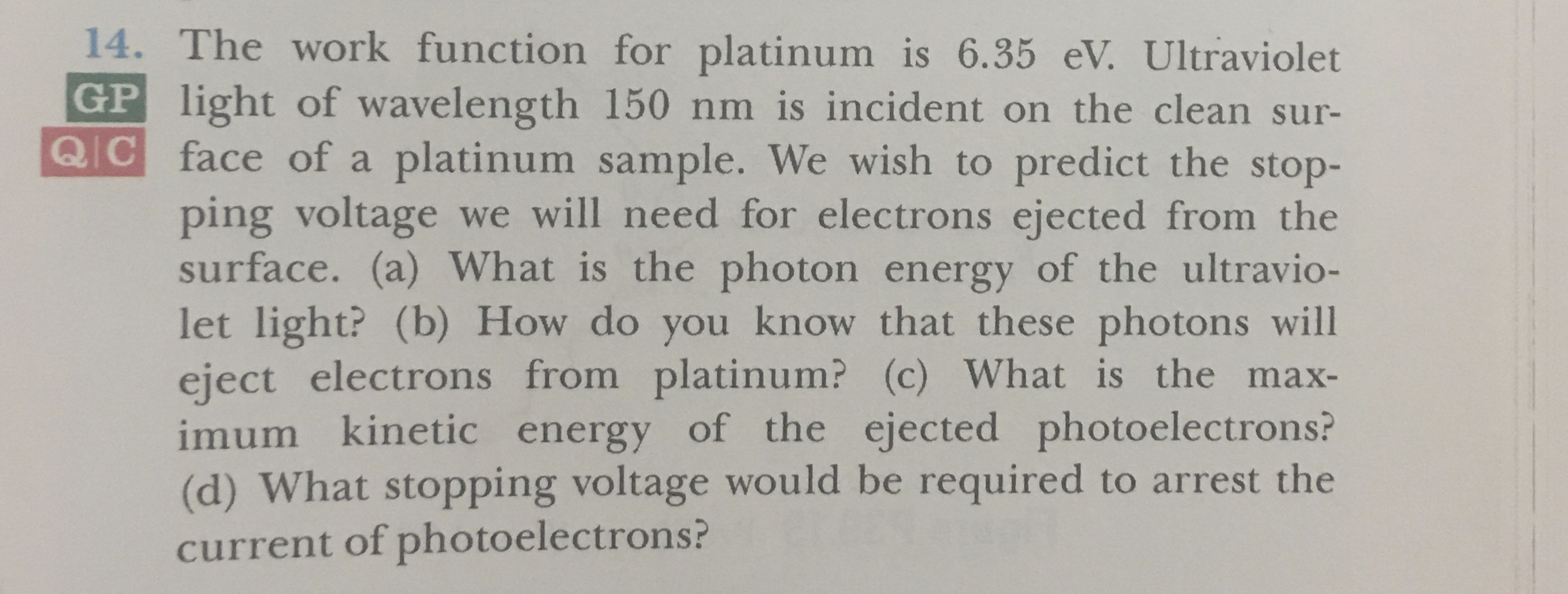 14. The work function for platinum is 6.35 eV. Ultraviolet GP light of wavelength 150 nm is incident on the clean sur- Q C face of a platinum sample. We wish to predict the stop- ping voltage we will need for electrons ejected from the surface. (a) What is the photon energy of the ultravio- let light? (b) How do you know that these photons will eject electrons from platinum? (c) What is the imum kinetic energy of the ejected photoelectrons? (d) What stopping voltage would be required to arrest the current of photoelectrons ? max-