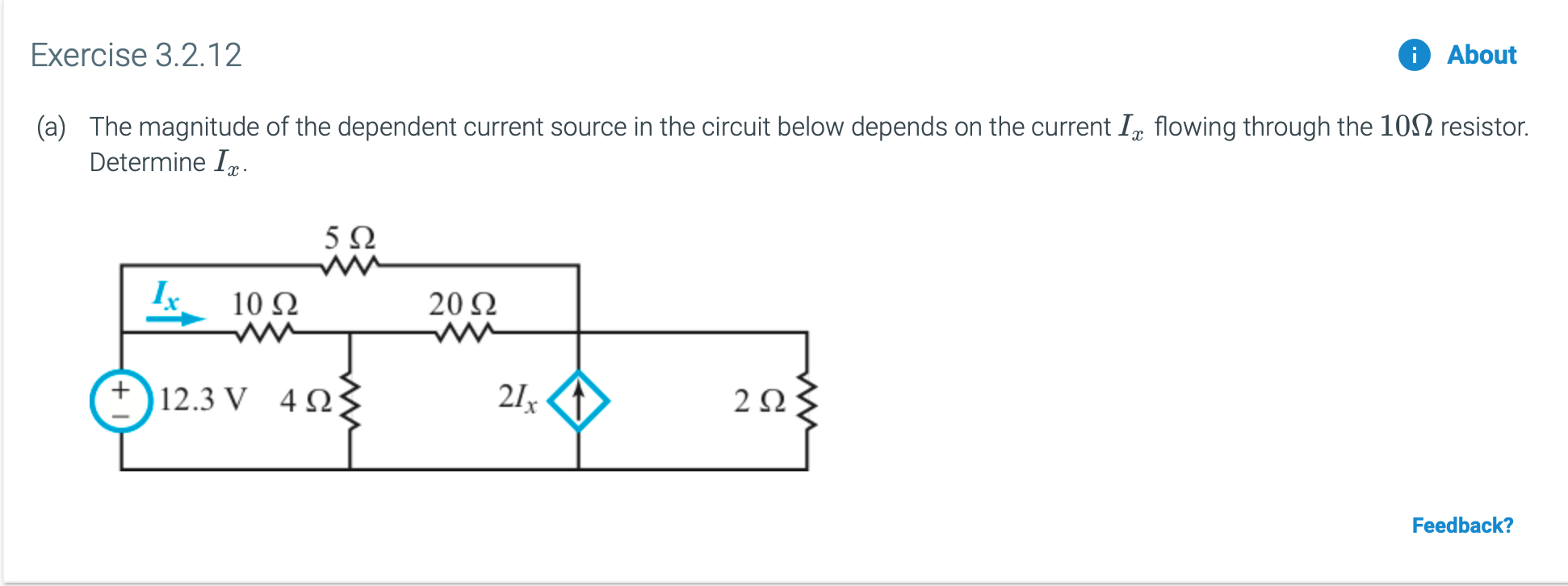 Exercise 3.2.12 About The magnitude of the dependent current source in the circuit below depends on the current I,, flowing through the 102 resistor. (a) Determine I 5 Ω w 10 Ω 20 2 12.3 V 4Ω 21x 2Ω Feedback?