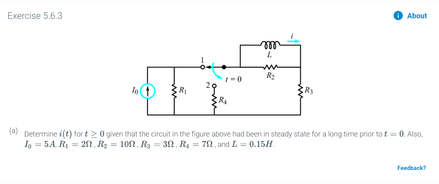 Exercise 5.6.3 About L R2 t = 0 2오 R4 (a) Determine i(t) for t 0 given that the circuit in the figure above had been in steady state for a long time prior to t Io 5A, R1 20 R2 10, R3 = 30, R4 = 7n, and L 0.15 0. Also, Feedback?