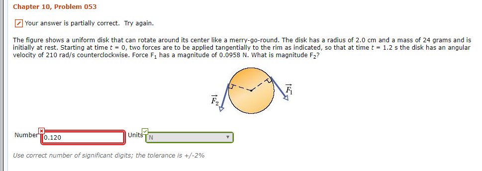 Chapter 10, Problem 053 Your answer is partially correct. Try again. The figure shows a uniform disk that can rotate around its center like a merry-go-round. The disk has initially at rest. Starting at time t 0, two forces are to be applied tangentially to the rim as indicated, so that at time t = 1.2 s the disk has an angular velocity of 210 rad/s counterclockwise. Force F1 has a magnitude of 0.0958 N. What is magnitude F2? radius of 2.0 cm and a mass of 24 grams and is NumberTo.120 Units TN Use correct number of significant digits; the tolerance is +/-2%