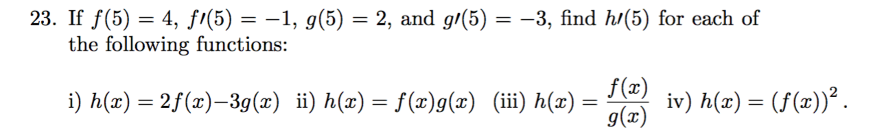 23. If f(5) = 4, fi(5) = –1, g(5) = 2, and g/(5) = -3, find h/(5) for each of the following functions: f(x) iv) h(x) = (f(x))². g(x) i) h(x) = 2f(x)–3g(x) ii) h(x) = f(x)g(x) (iii) h(x) =