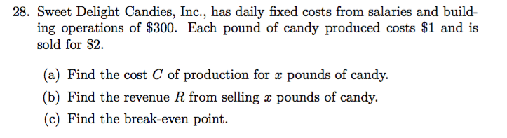 28. Sweet Delight Candies, Inc., has daily fixed costs from salaries and build- ing operations of $300. Each pound of candy produced costs $1 and is sold for $2 (a) Find the cost C of production for x pounds of candy. (b) Find the revenue R from selling x pounds of candy. (c) Find the break-even point