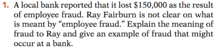 "1. A local bank reported that it lost $150,000 as the result of employee fraud. Ray Fairburn is not clear on what is meant by ""employee fraud."" Explain the meaning of fraud to Ray and give an example of fraud that might occur at a bank."