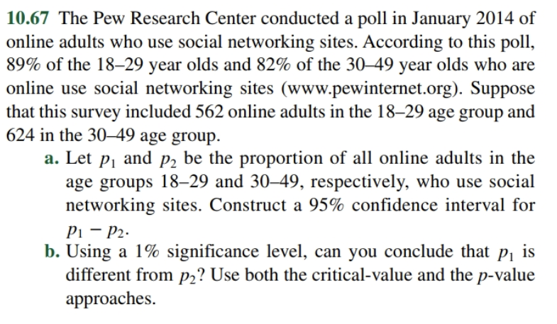 10.67 The Pew Research Center conducted a poll in January 2014 of online adults who use social networking sites. According to this poll, 89% of the 18-29 year olds and 82% of the 30-49 year olds who are online use social networking sites (www.pewinternet.org). Suppose that this survey included 562 online adults in the 18-29 age group and 624 in the 30-49 age group. and be the proportion of all online adults in the a. Let P2 P1 age groups 18-29 and 30-49, respectively, who use social networking sites. Construct a 95% confidence interval for P1 P2 b. Using a 1% significance level, can you conclude that pi is different from p2? Use both the critical-value and the p-value approaches