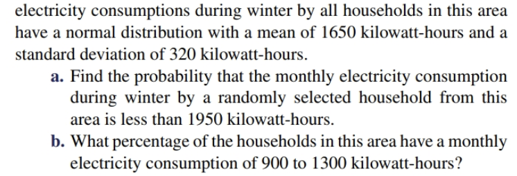 electricity consumptions during winter by all households in this area have a normal distribution with a mean of 1650 kilowatt-hours and a standard deviation of 320 kilowatt-hours a. Find the probability that the monthly electricity consumption during winter by a randomly selected household from this area is less than 1950 kilowatt-hours. b. What percentage of the households in this area have a monthly electricity consumption of 900 to 1300 kilowatt-hours?