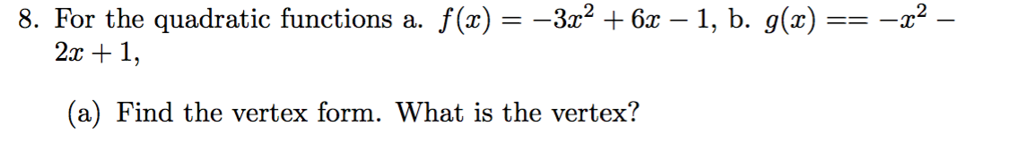 8. For the quadratic functions a. f(x) = -3z2 6x - 1, b. g(x) = 2x1 (a) Find the vertex form. What is the vertex?