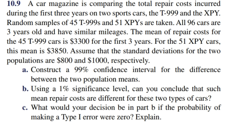 10.9 A car magazine is comparing the total repair costs incurred during the first three years on two sports cars, the T-999 and the XPY. Random samples of 45 T-999s and 51 XPYS are taken. All 96 cars are 3 years old and have similar mileages. The mean of repair costs for the 45 T-999 cars is $3300 for the first 3 years. For the 51 XPY cars this mean is $3850. Assume that the standard deviations for the two populations are $800 and $1000, respectively a. Construct a 99% confidence interval for the difference between the two population means b. Using a 1% significance level, can you conclude that such mean repair costs are different for these two types of cars? c. What would your decision be in part b if the probability of making a Type I error were zero? Explain
