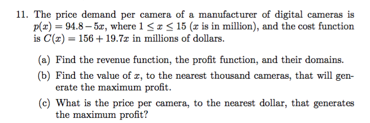 11. The price demand per camera of a manufacturer of digital cameras is p(x)94.8-5, where 1 < x < 15 (x is in million), and the cost function is C(a) 156 19.7x in millions of dollars (a) Find the revenue function, the profit function, and their domains (b) Find the value of x, to the nearest thousand cameras, that will gen erate the maximum profit (c) What is the price per camera, to the nearest dollar, that generates the maximum profit?