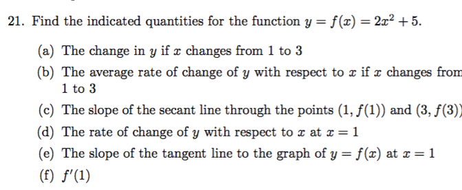 21. Find the indicated quantities for the function y = f(x)= 2x2 +5 (a) The change in y if r changes from 1 to 3 (b) The average rate of change of y with respect to x if e changes from 1 to 3 (c) The slope of the secant line through the points (1, f(1)) and (3, f(3)) (d) The rate of change of y with respect to x at x =1 (e) The slope of the tangent line to the graph of y = f(x) at x 1 (f) f'(1)