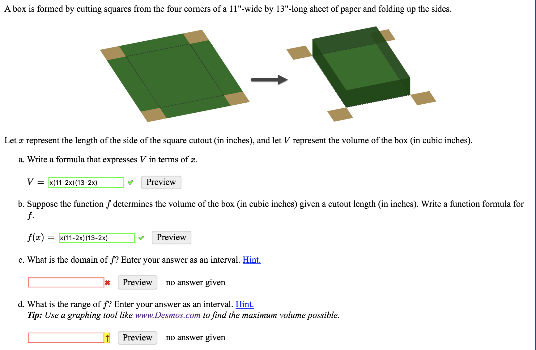 "A box is formed by cutting squares from the four corners of a 11""-wide by 13""-long sheet of paper and folding up the sides. Let x represent the length of the side of the square cutout (in inches), and let V represent the volume of the box (in cubic inches) a. Write a formula that expresses V in terms of x. V Preview x (11-2x) (13-2x) b. Suppose the function f determines the volume of the box (in cubic inches) given a cutout length (in inches). Write a function formula for f. f(x) = x(11-2x) (13-2x) Preview c. What is the domain of f? Enter your answer as an interval. Hint. Preview no answer given d. What is the range of f? Enter your answer as an interval. Hint. Tip: Use a graphing tool like www.Desmos.com to find the maximum volume possible. Preview no answer given"